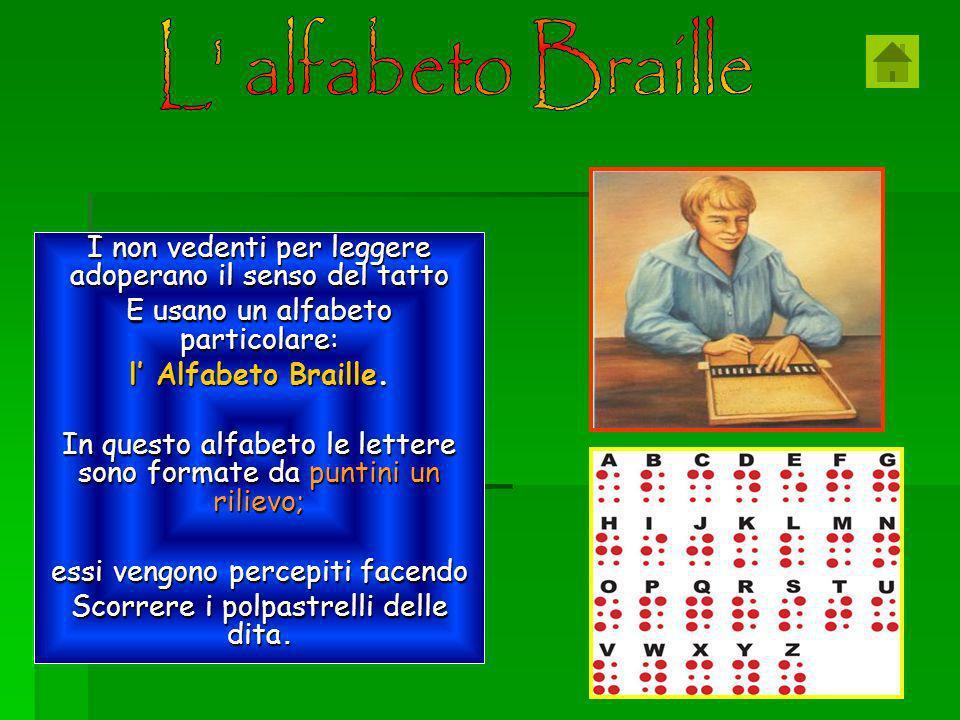 I non vedenti per leggere adoperano il senso del tatto E usano un alfabeto particolare: l Alfabeto Braille.