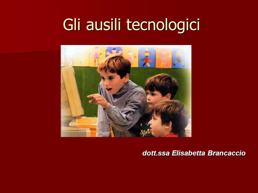 Gli ausili tecnologici Gli ausili tecnologici dott.ssa Elisabetta Brancaccio dott.ssa Elisabetta Brancaccio