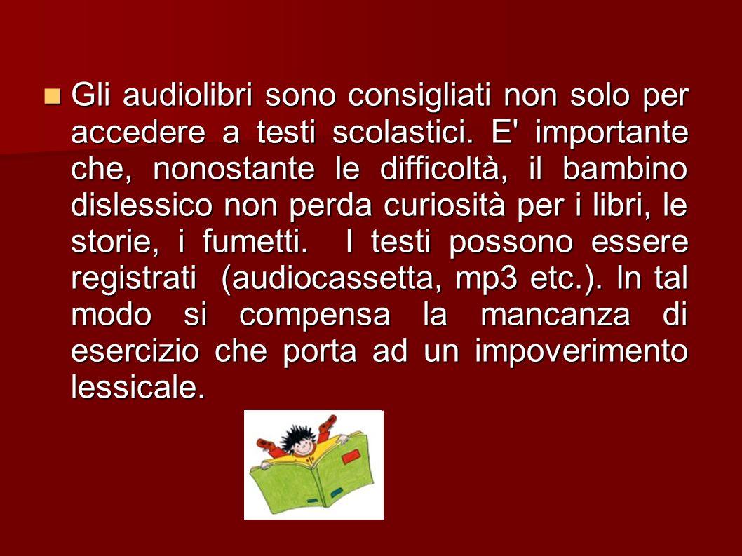 Gli audiolibri sono consigliati non solo per accedere a testi scolastici. E' importante che, nonostante le difficoltà, il bambino dislessico non perda