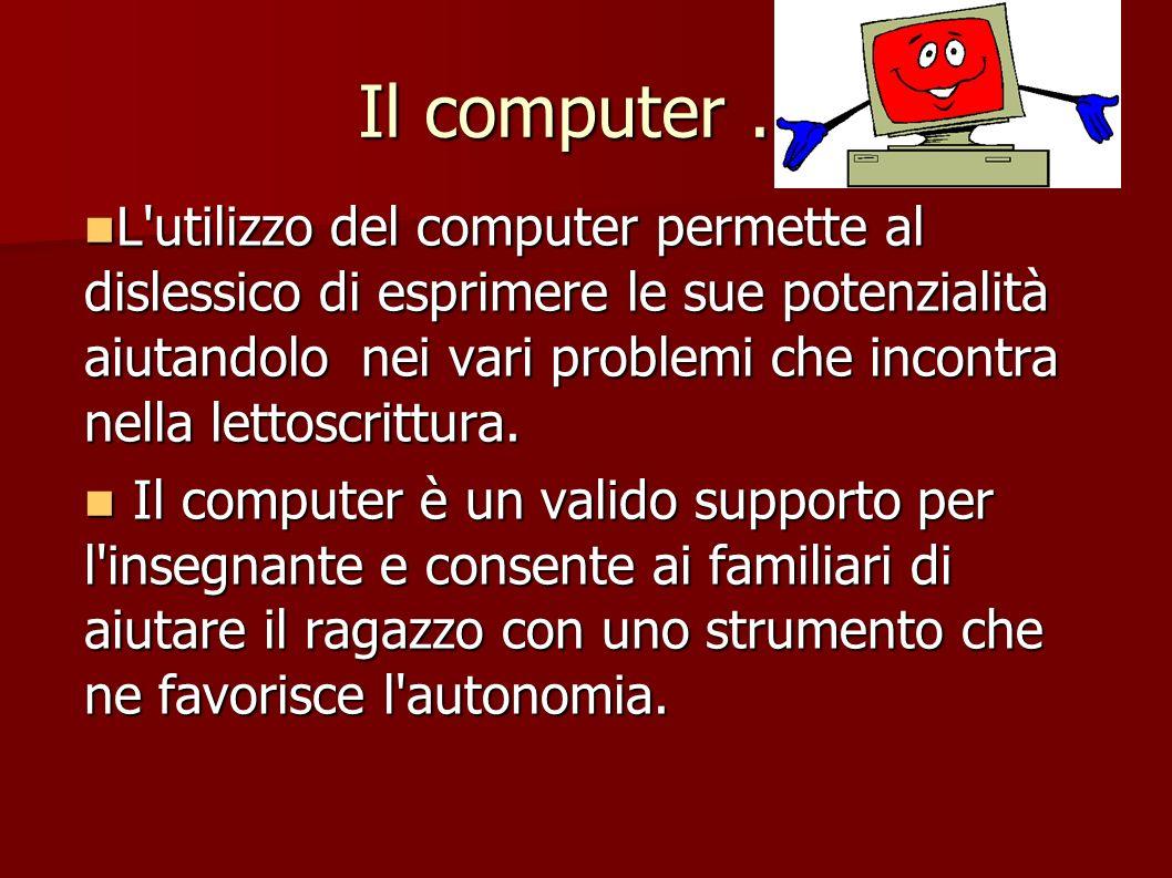 Il computer... L'utilizzo del computer permette al dislessico di esprimere le sue potenzialità aiutandolo nei vari problemi che incontra nella lettosc