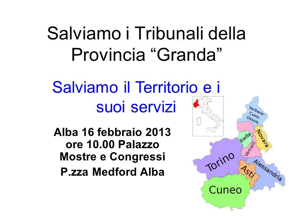 Salviamo i Tribunali della Provincia Granda Alba 16 febbraio 2013 ore 10.00 Palazzo Mostre e Congressi P.zza Medford Alba Salviamo il Territorio e i suoi servizi