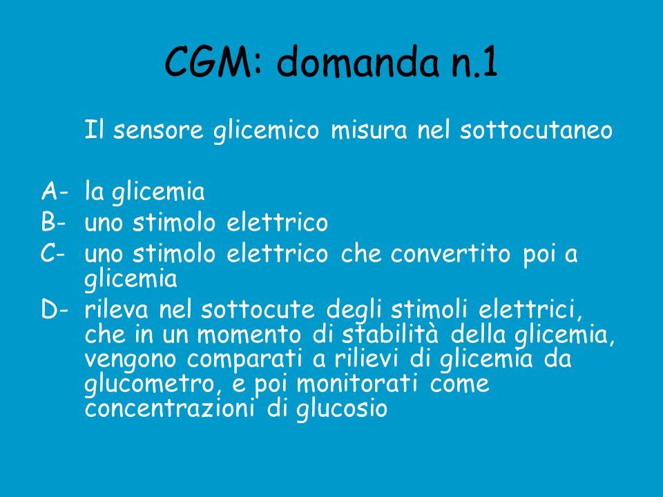 CGM: domanda n.1 Il sensore glicemico misura nel sottocutaneo A- la glicemia B- uno stimolo elettrico C- uno stimolo elettrico che convertito poi a glicemia D- rileva nel sottocute degli stimoli elettrici, che in un momento di stabilità della glicemia, vengono comparati a rilievi di glicemia da glucometro, e poi monitorati come concentrazioni di glucosio
