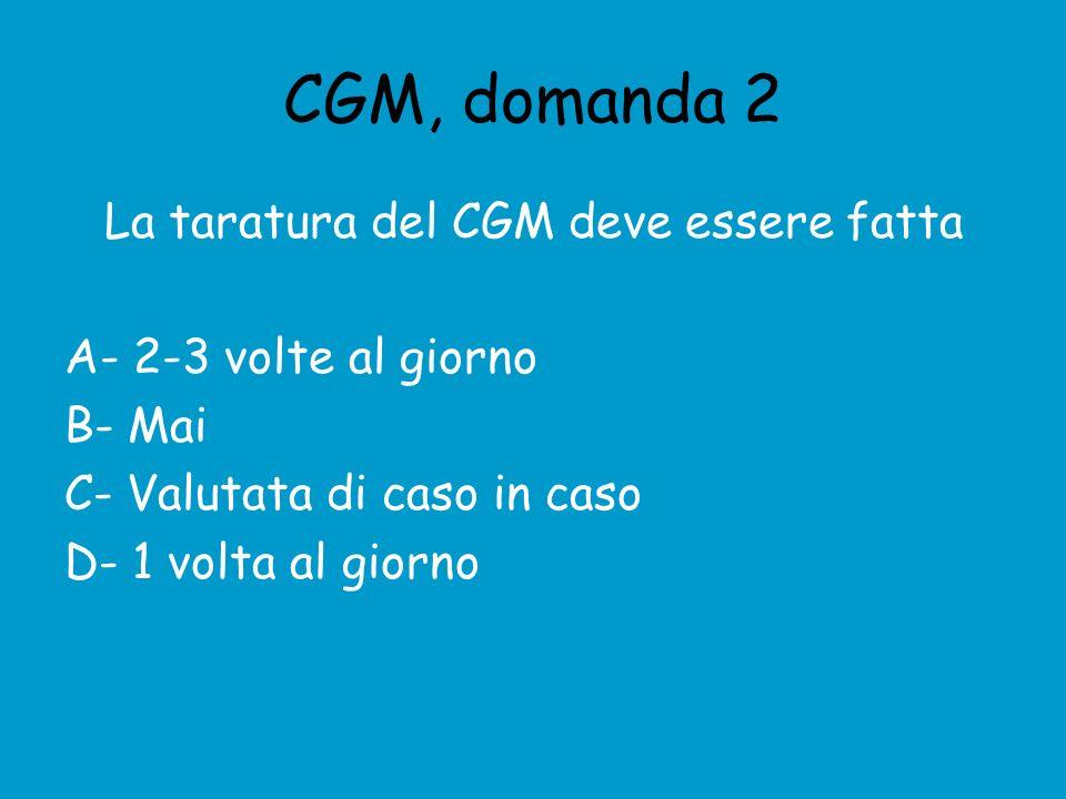 CGM, domanda 2 La taratura del CGM deve essere fatta A- 2-3 volte al giorno B- Mai C- Valutata di caso in caso D- 1 volta al giorno