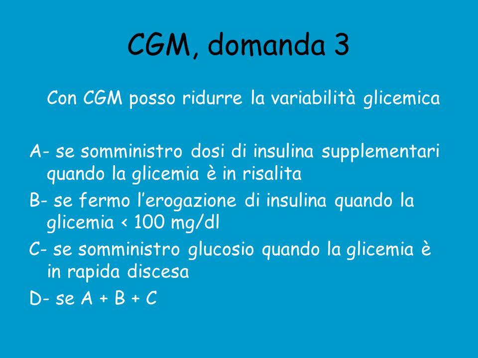 CGM, domanda 3 Con CGM posso ridurre la variabilità glicemica A- se somministro dosi di insulina supplementari quando la glicemia è in risalita B- se fermo lerogazione di insulina quando la glicemia < 100 mg/dl C- se somministro glucosio quando la glicemia è in rapida discesa D- se A + B + C