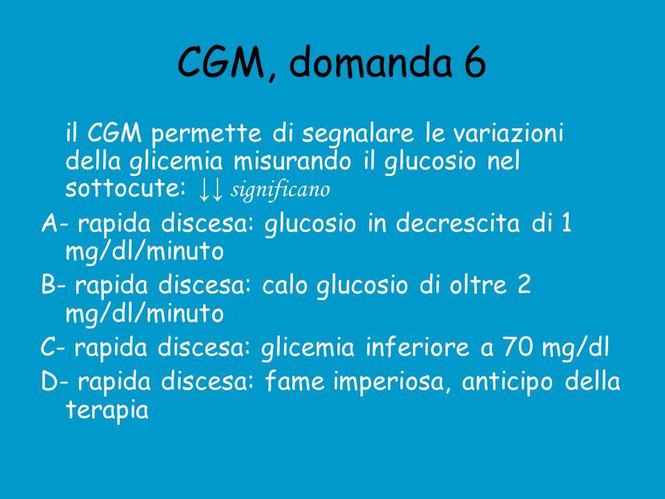 CGM, domanda 6 il CGM permette di segnalare le variazioni della glicemia misurando il glucosio nel sottocute: significano A- rapida discesa: glucosio in decrescita di 1 mg/dl/minuto B- rapida discesa: calo glucosio di oltre 2 mg/dl/minuto C- rapida discesa: glicemia inferiore a 70 mg/dl D- rapida discesa: fame imperiosa, anticipo della terapia