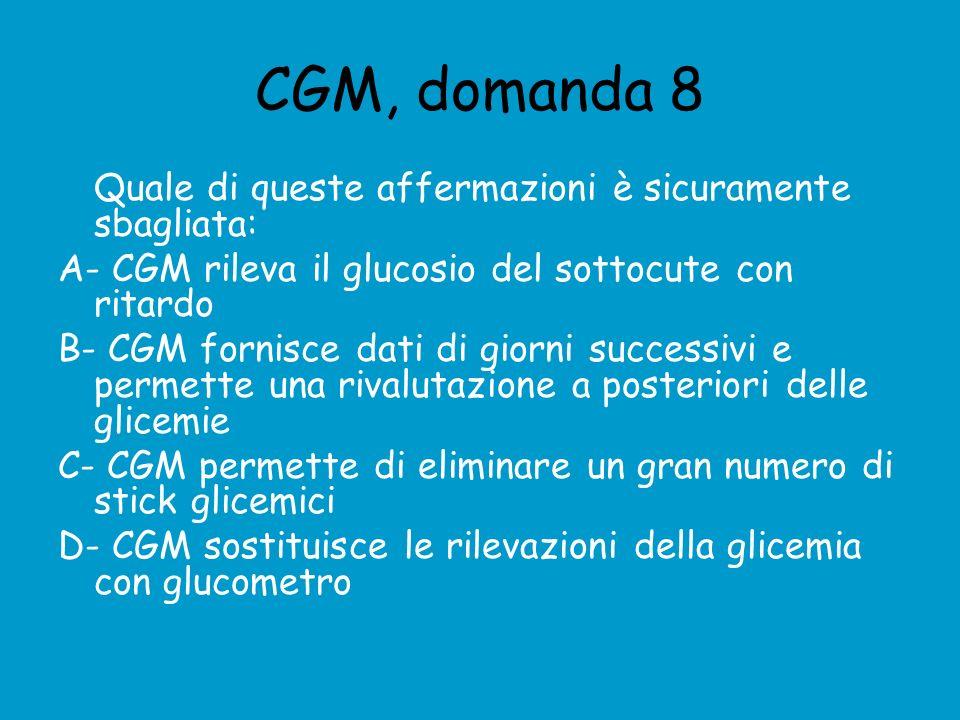 CGM, domanda 8 Quale di queste affermazioni è sicuramente sbagliata: A- CGM rileva il glucosio del sottocute con ritardo B- CGM fornisce dati di giorni successivi e permette una rivalutazione a posteriori delle glicemie C- CGM permette di eliminare un gran numero di stick glicemici D- CGM sostituisce le rilevazioni della glicemia con glucometro
