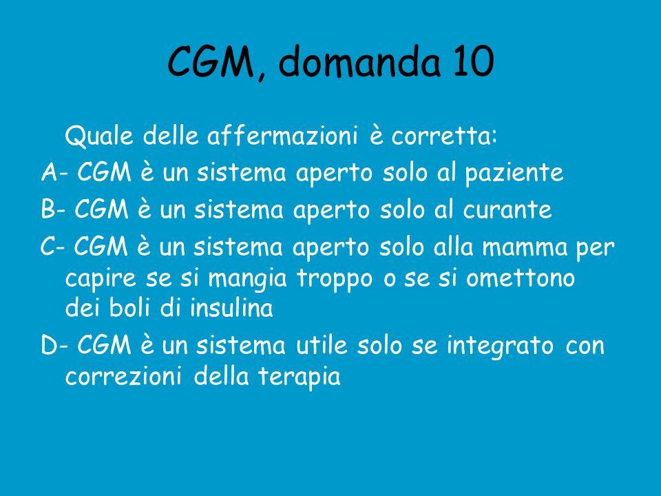 CGM, domanda 10 Quale delle affermazioni è corretta: A- CGM è un sistema aperto solo al paziente B- CGM è un sistema aperto solo al curante C- CGM è un sistema aperto solo alla mamma per capire se si mangia troppo o se si omettono dei boli di insulina D- CGM è un sistema utile solo se integrato con correzioni della terapia