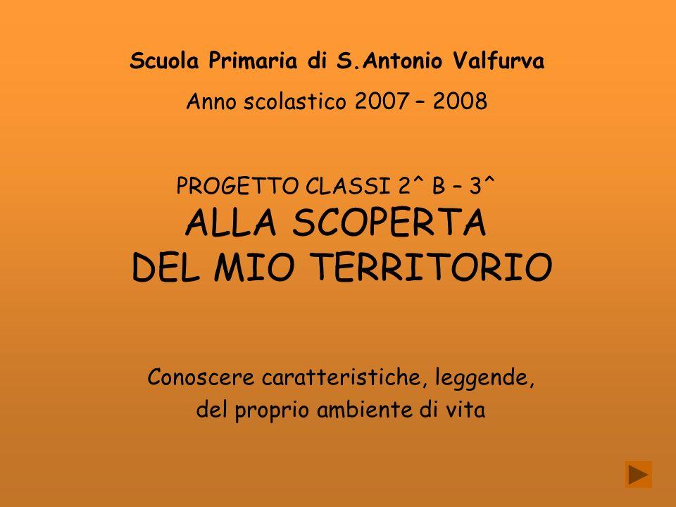 PROGETTO CLASSI 2^ B – 3^ ALLA SCOPERTA DEL MIO TERRITORIO Conoscere caratteristiche, leggende, del proprio ambiente di vita Scuola Primaria di S.Anto