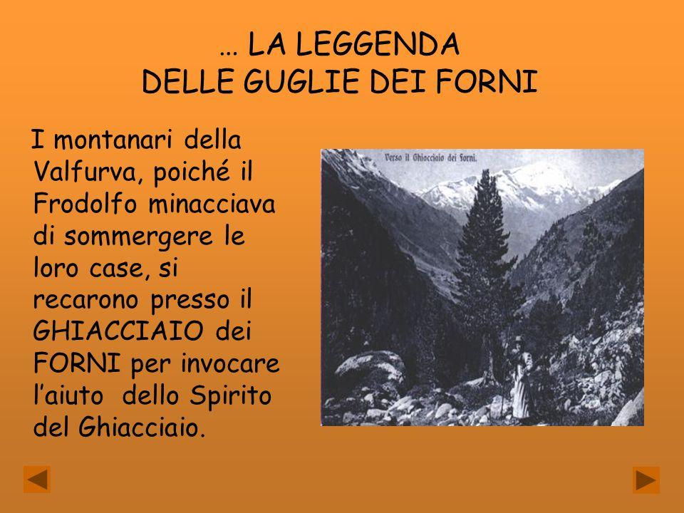 … LA LEGGENDA DELLE GUGLIE DEI FORNI I montanari della Valfurva, poiché il Frodolfo minacciava di sommergere le loro case, si recarono presso il GHIAC
