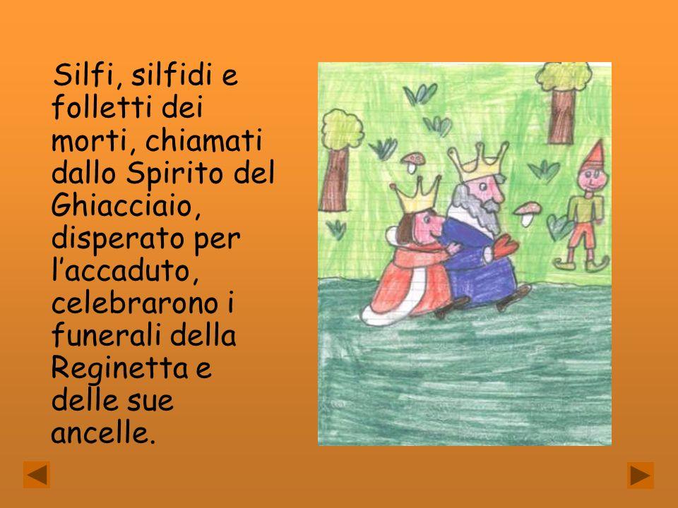 Silfi, silfidi e folletti dei morti, chiamati dallo Spirito del Ghiacciaio, disperato per laccaduto, celebrarono i funerali della Reginetta e delle su