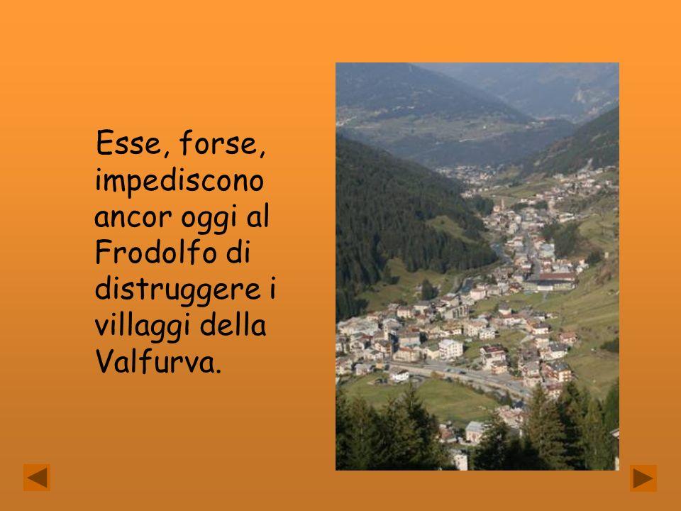 Esse, forse, impediscono ancor oggi al Frodolfo di distruggere i villaggi della Valfurva.