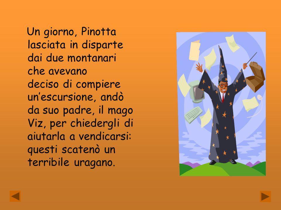 Un giorno, Pinotta lasciata in disparte dai due montanari che avevano deciso di compiere unescursione, andò da suo padre, il mago Viz, per chiedergli
