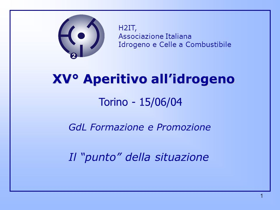 1 H2IT, Associazione Italiana Idrogeno e Celle a Combustibile GdL Formazione e Promozione XV° Aperitivo allidrogeno Torino - 15/06/04 Il punto della situazione