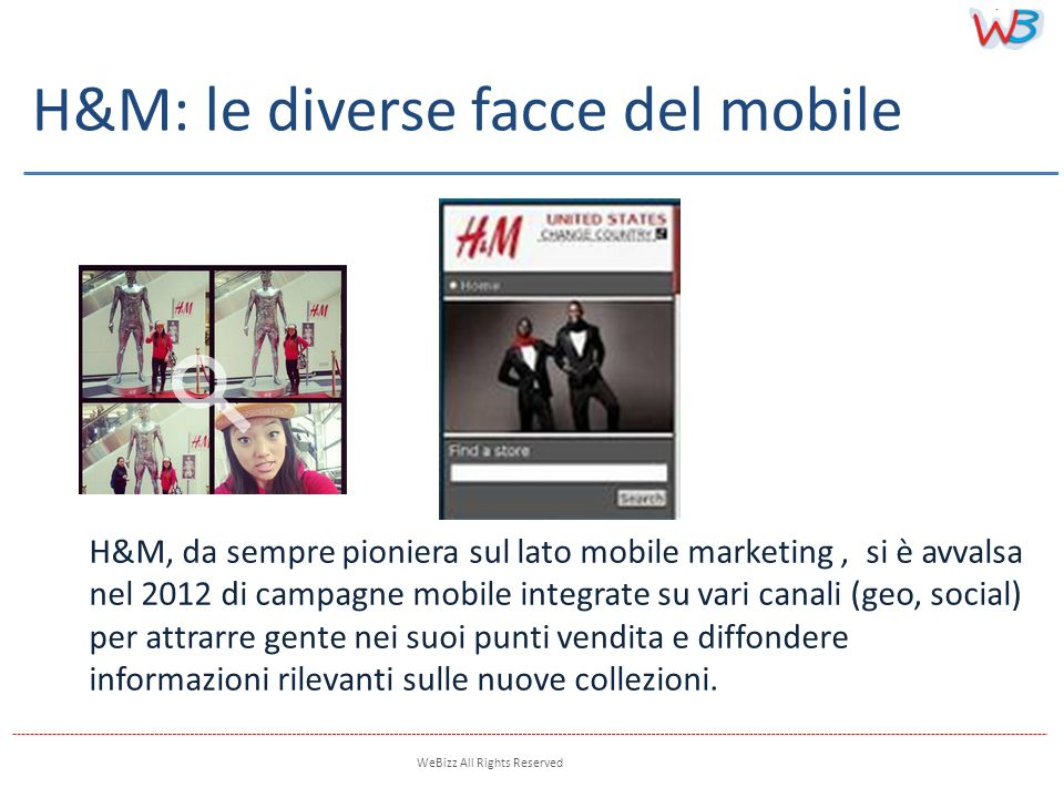 WeBizz All Rights Reserved H&M, da sempre pioniera sul lato mobile marketing, si è avvalsa nel 2012 di campagne mobile integrate su vari canali (geo,