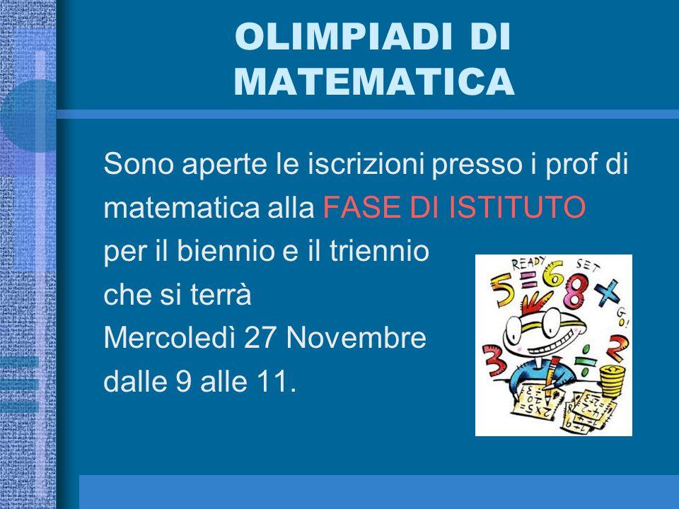 OLIMPIADI DI MATEMATICA Sono aperte le iscrizioni presso i prof di matematica alla FASE DI ISTITUTO per il biennio e il triennio che si terrà Mercoledì 27 Novembre dalle 9 alle 11.