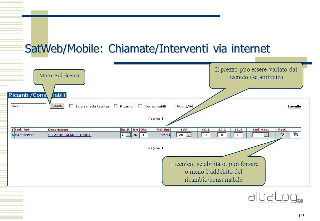 19 SatWeb/Mobile: Chiamate/Interventi via internet Motore di ricerca Il prezzo può essere variato dal tecnico (se abilitato) Il tecnico, se abilitato, può forzare o meno laddebito del ricambio/consumabile