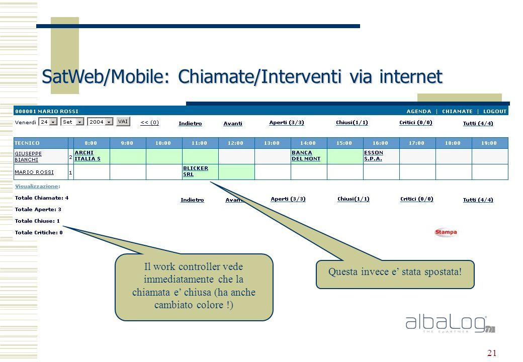 21 SatWeb/Mobile: Chiamate/Interventi via internet Il work controller vede immediatamente che la chiamata e chiusa (ha anche cambiato colore !) Questa invece e stata spostata!