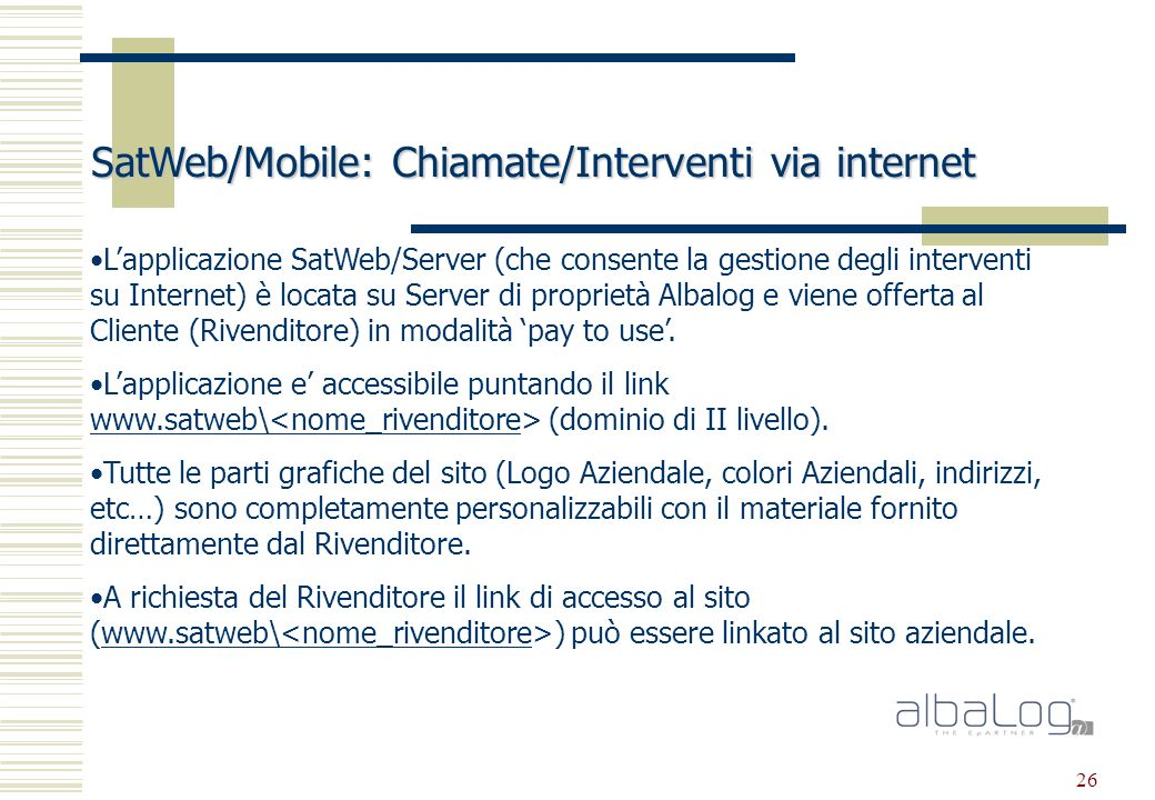 26 SatWeb/Mobile: Chiamate/Interventi via internet Lapplicazione SatWeb/Server (che consente la gestione degli interventi su Internet) è locata su Server di proprietà Albalog e viene offerta al Cliente (Rivenditore) in modalità pay to use.