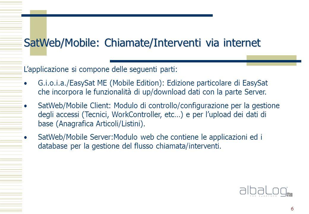 6 SatWeb/Mobile: Chiamate/Interventi via internet Lapplicazione si compone delle seguenti parti: G.i.o.i.a./EasySat ME (Mobile Edition): Edizione particolare di EasySat che incorpora le funzionalità di up/download dati con la parte Server.