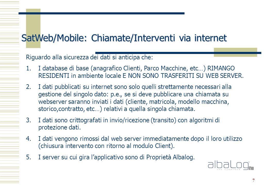 7 SatWeb/Mobile: Chiamate/Interventi via internet Riguardo alla sicurezza dei dati si anticipa che: 1.I database di base (anagrafico Clienti, Parco Macchine, etc…) RIMANGO RESIDENTI in ambiente locale E NON SONO TRASFERITI SU WEB SERVER.
