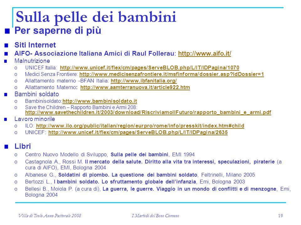 Villa di Teolo Anno Pastorale 2008 I Martedi del Bene Comune 19 Sulla pelle dei bambini Per saperne di più Siti Internet AIFO- Associazione Italiana Amici di Raul Follerau: http://www.aifo.it/ http://www.aifo.it/ Malnutrizione oUNICEF Italia: http://www.unicef.it/flex/cm/pages/ServeBLOB.php/L/IT/IDPagina/1070 http://www.unicef.it/flex/cm/pages/ServeBLOB.php/L/IT/IDPagina/1070 oMedici Senza Frontiere: http://www.medicisenzafrontiere.it/msfinforma/dossier.asp IdDossier=1 http://www.medicisenzafrontiere.it/msfinforma/dossier.asp IdDossier=1 oAllattamento materno -BFAN Italia: http://www.ibfanitalia.org/http://www.ibfanitalia.org/ oAllattamento Materno: http://www.aamterranuova.it/article922.htmhttp://www.aamterranuova.it/article922.htm Bambini soldato oBambinisoldato:http://www.bambinisoldato.ithttp://www.bambinisoldato.it oSave the Children – Rapporto Bambini e Armi 208: http://www.savethechildren.it/2003/download/RiscriviamoIlFuturo/rapporto_bambini_e_armi.pdf http://www.savethechildren.it/2003/download/RiscriviamoIlFuturo/rapporto_bambini_e_armi.pdf Lavoro minorile oILO: http://www.ilo.org/public/italian/region/eurpro/rome/info/presskit/index.htm#child http://www.ilo.org/public/italian/region/eurpro/rome/info/presskit/index.htm#child oUNICEF: http://www.unicef.it/flex/cm/pages/ServeBLOB.php/L/IT/IDPagina/2635http://www.unicef.it/flex/cm/pages/ServeBLOB.php/L/IT/IDPagina/2635 Libri oCentro Nuovo Modello di Sviluppo, Sulla pelle dei bambini, EMI 1994 oCastagnola A., Rossi M.
