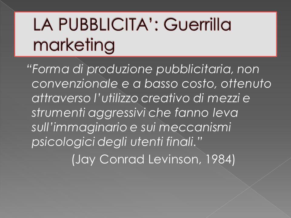 Forma di produzione pubblicitaria, non convenzionale e a basso costo, ottenuto attraverso lutilizzo creativo di mezzi e strumenti aggressivi che fanno leva sullimmaginario e sui meccanismi psicologici degli utenti finali.