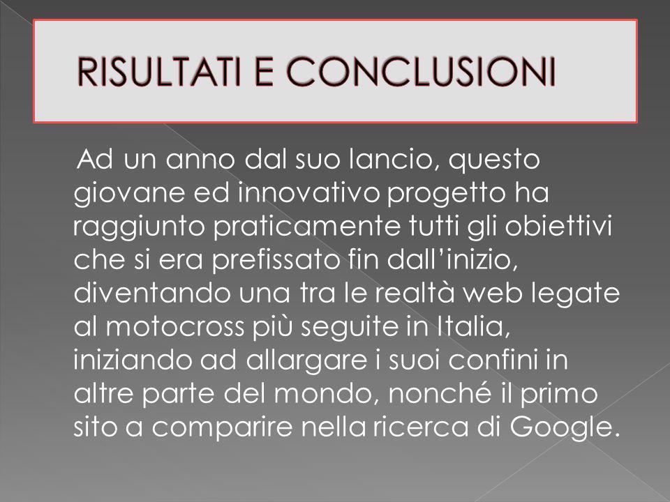 Ad un anno dal suo lancio, questo giovane ed innovativo progetto ha raggiunto praticamente tutti gli obiettivi che si era prefissato fin dallinizio, diventando una tra le realtà web legate al motocross più seguite in Italia, iniziando ad allargare i suoi confini in altre parte del mondo, nonché il primo sito a comparire nella ricerca di Google.