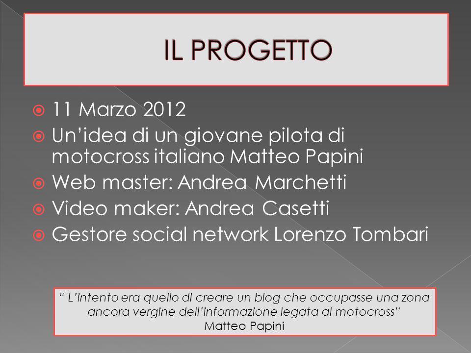 11 Marzo 2012 Unidea di un giovane pilota di motocross italiano Matteo Papini Web master: Andrea Marchetti Video maker: Andrea Casetti Gestore social