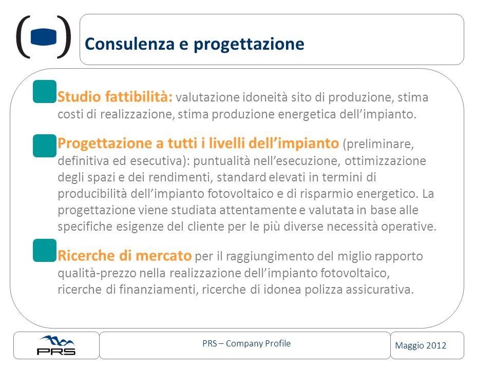 PRS – Company Profile Maggio 2012 Consulenza e progettazione Studio fattibilità: valutazione idoneità sito di produzione, stima costi di realizzazione, stima produzione energetica dellimpianto.