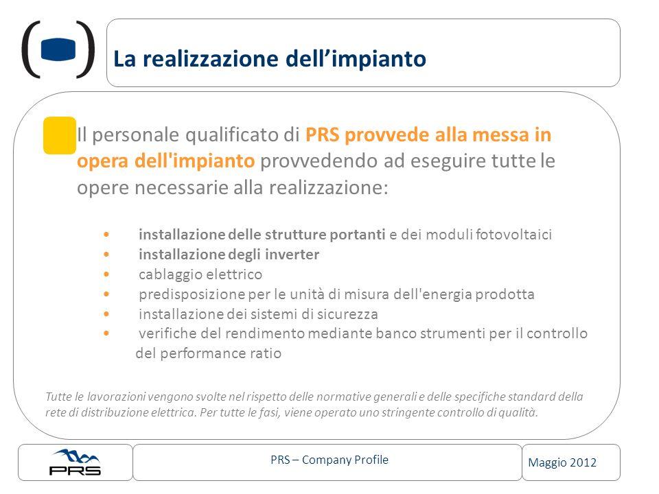 PRS – Company Profile Maggio 2012 La realizzazione dellimpianto Il personale qualificato di PRS provvede alla messa in opera dell'impianto provvedendo