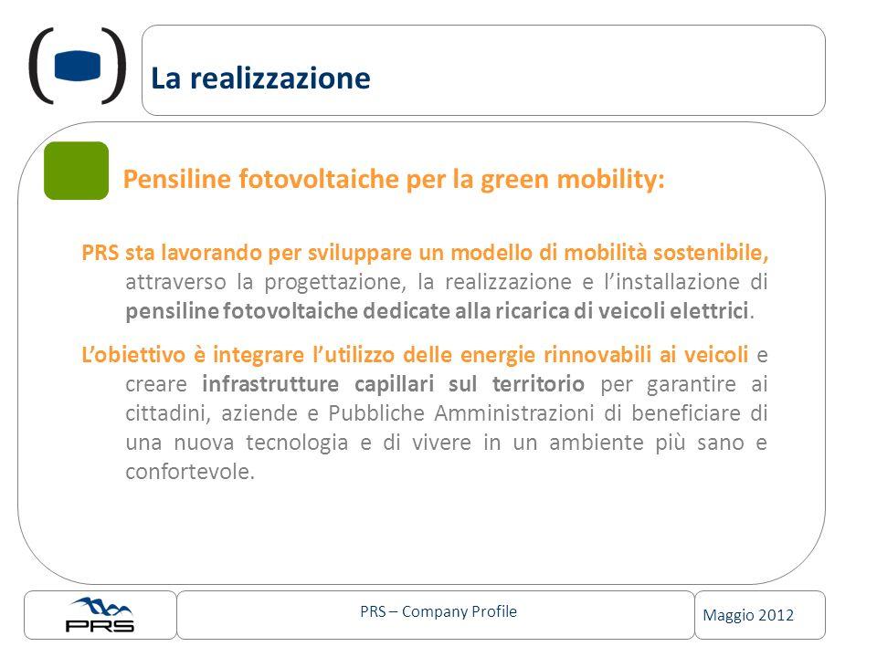 PRS – Company Profile Maggio 2012 La realizzazione Pensiline fotovoltaiche per la green mobility: PRS sta lavorando per sviluppare un modello di mobilità sostenibile, attraverso la progettazione, la realizzazione e linstallazione di pensiline fotovoltaiche dedicate alla ricarica di veicoli elettrici.