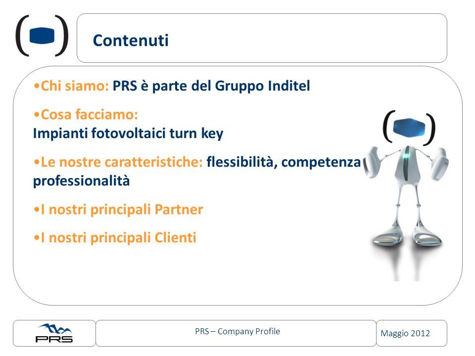 PRS – Company Profile Maggio 2012 Contenuti Chi siamo: PRS è parte del Gruppo Inditel Cosa facciamo: Impianti fotovoltaici turn key Le nostre caratter