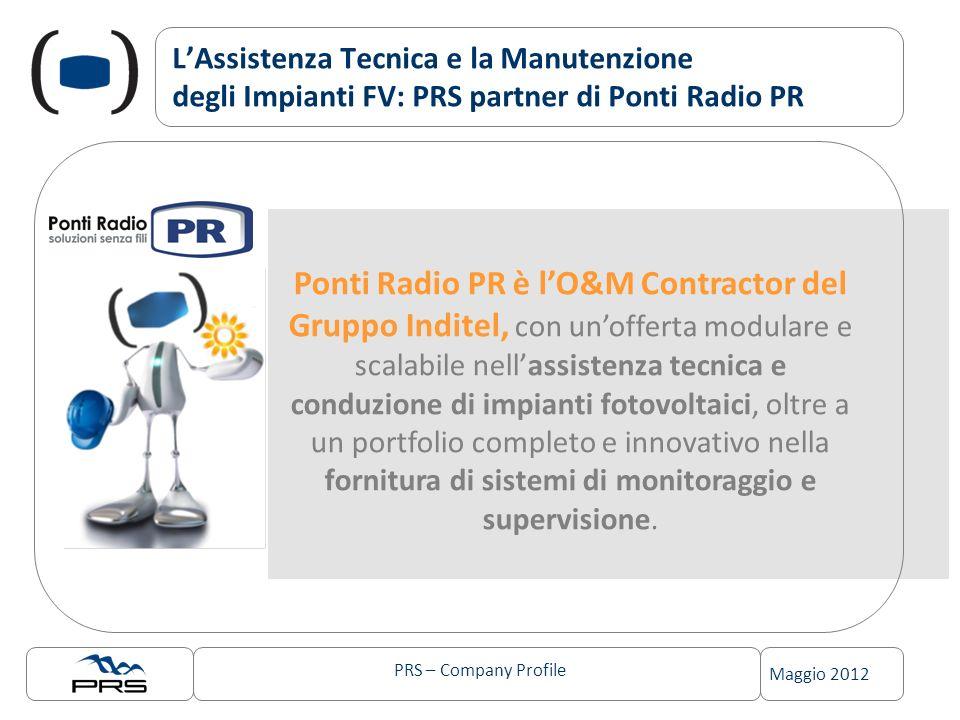 PRS – Company Profile Maggio 2012 LAssistenza Tecnica e la Manutenzione degli Impianti FV: PRS partner di Ponti Radio PR Ponti Radio PR è lO&M Contractor del Gruppo Inditel, con unofferta modulare e scalabile nellassistenza tecnica e conduzione di impianti fotovoltaici, oltre a un portfolio completo e innovativo nella fornitura di sistemi di monitoraggio e supervisione.
