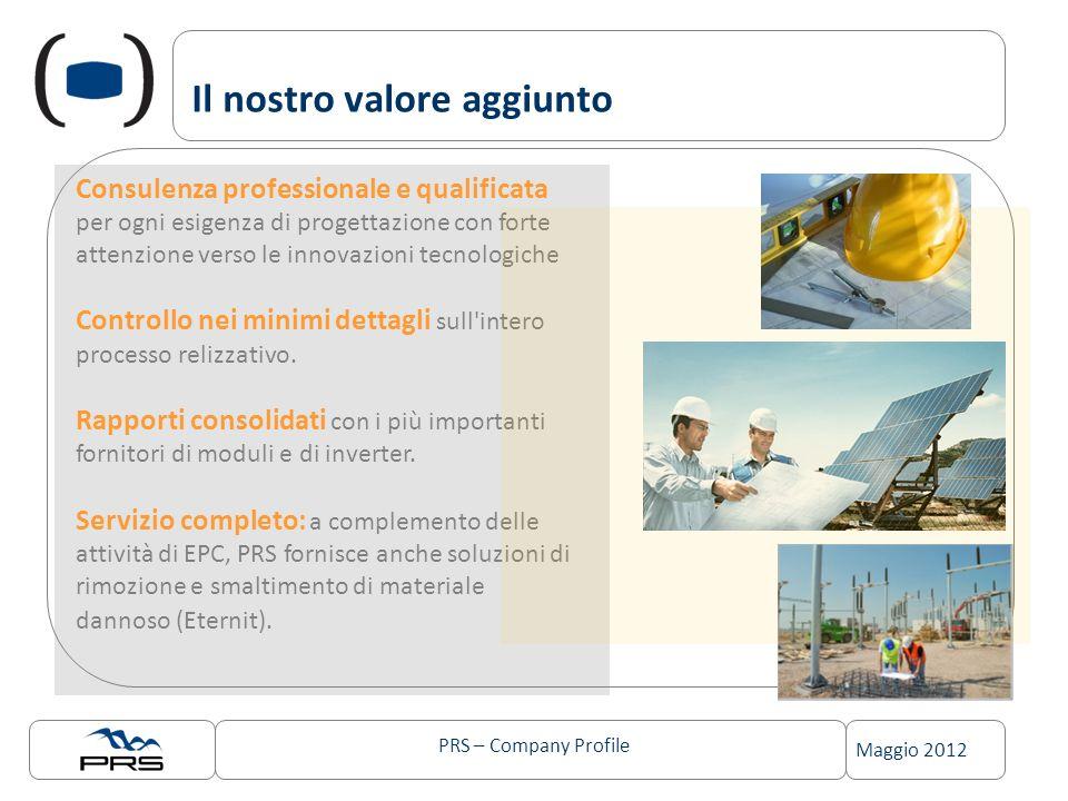 PRS – Company Profile Maggio 2012 Il nostro valore aggiunto Consulenza professionale e qualificata per ogni esigenza di progettazione con forte attenzione verso le innovazioni tecnologiche Controllo nei minimi dettagli sull intero processo relizzativo.