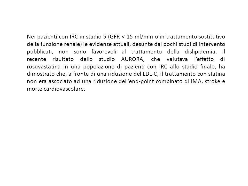 Nei pazienti con IRC in stadio 5 (GFR < 15 ml/min o in trattamento sostitutivo della funzione renale) le evidenze attuali, desunte dai pochi studi di intervento pubblicati, non sono favorevoli al trattamento della dislipidemia.