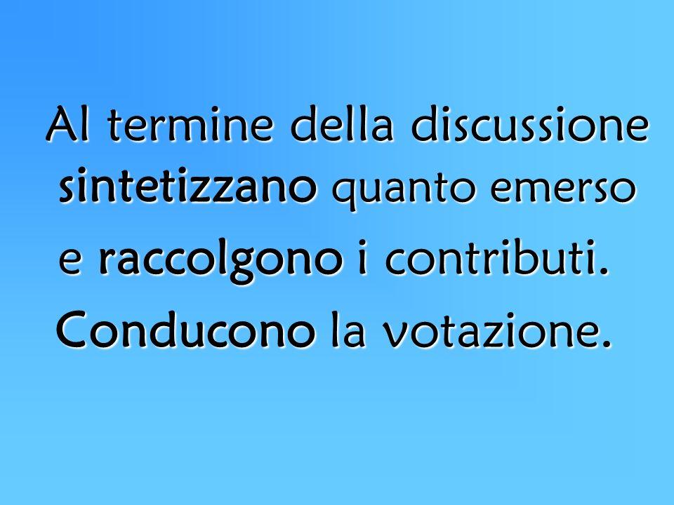 Al termine della discussione sintetizzano quanto emerso e raccolgono i contributi. Conducono la votazione.