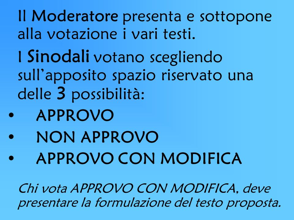 Il Moderatore presenta e sottopone alla votazione i vari testi. I Sinodali votano scegliendo sullapposito spazio riservato una delle 3 possibilità: AP