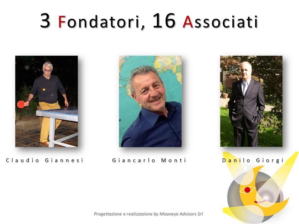 3 Fondatori, 16 Associati Progettazione e realizzazione by Mooneye Advisors Srl Claudio Giannesi Giancarlo Monti Danilo Giorgi