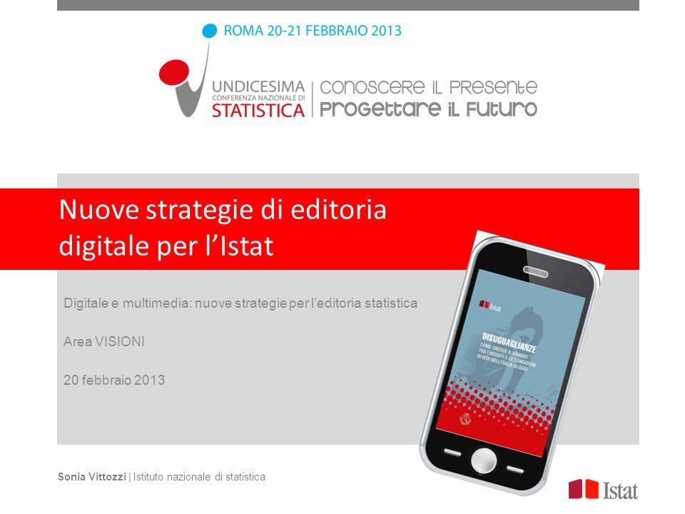 Nuove strategie di editoria digitale per lIstat Digitale e multimedia: nuove strategie per leditoria statistica Area VISIONI 20 febbraio 2013 Sonia Vittozzi | Istituto nazionale di statistica