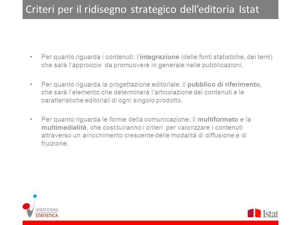 Criteri per il ridisegno strategico delleditoria Istat Per quanto riguarda i contenuti: lintegrazione (delle fonti statistiche, dei temi) che sarà lapproccio da promuovere in generale nelle pubblicazioni.