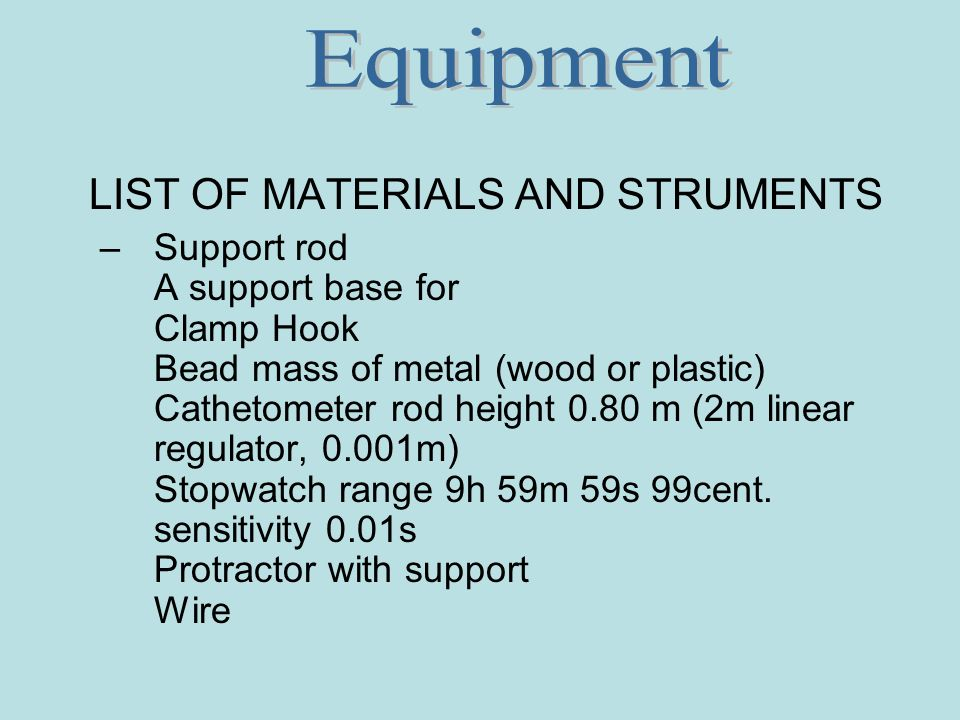 LIST OF MATERIALS AND STRUMENTS –Support rod A support base for Clamp Hook Bead mass of metal (wood or plastic) Cathetometer rod height 0.80 m (2m linear regulator, 0.001m) Stopwatch range 9h 59m 59s 99cent.