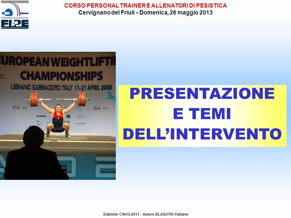 PRESENTAZIONE E TEMI DELLINTERVENTO Edizione CNUG 2013 - Autore BLASUTIG Fabiano CORSO PERSONAL TRAINER E ALLENATORI DI PESISTICA Cervignano del Friuli - Domenica, 26 maggio 2013