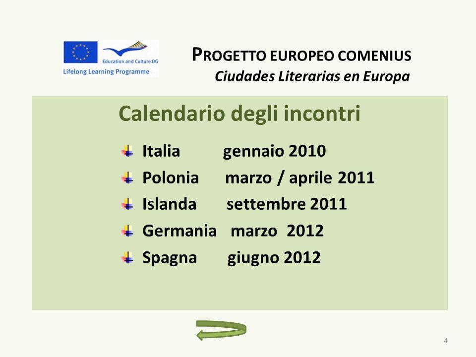 P ROGETTO EUROPEO COMENIUS Ciudades Literarias en Europa Calendario degli incontri Italia gennaio 2010 Polonia marzo / aprile 2011 Islanda settembre 2011 Germania marzo 2012 Spagna giugno 2012 4