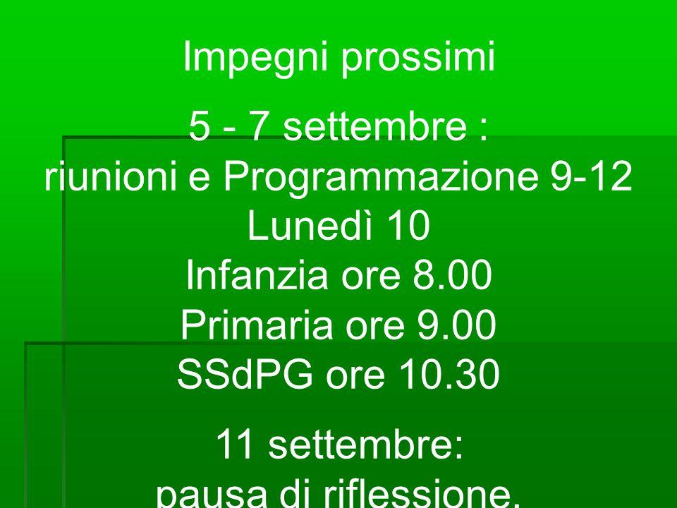 Impegni prossimi 5 - 7 settembre : riunioni e Programmazione 9-12 Lunedì 10 Infanzia ore 8.00 Primaria ore 9.00 SSdPG ore 10.30 11 settembre: pausa di riflessione.