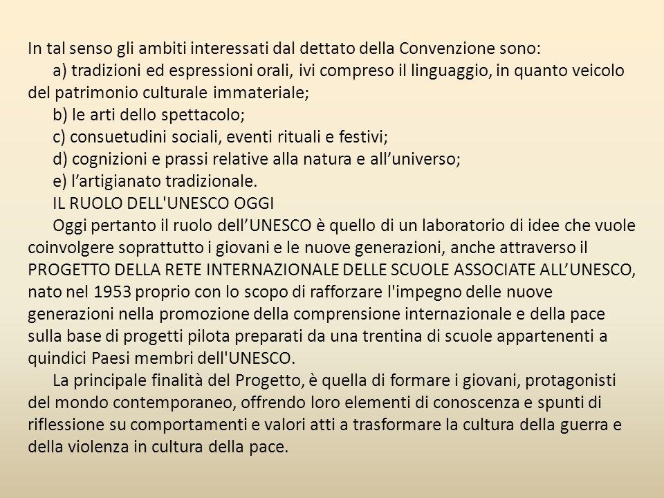 Mentre la XXXII Assemblea Generale UNESCO, il 17 ottobre 2003, ha approvato la CONVENZIONE PER LA SALVAGUARDIA DEL PATRIMONIO CULTURALE IMMATERIALE che ha, tra i suoi scopi fondamentali, quello di: - salvaguardare gli elementi e le espressioni del Patrimonio Culturale Immateriale, - promuovere la consapevolezza del loro valore presso le comunità che li generano e ospitano in quanto componenti vitali delle loro culture tradizionali, a livello locale, nazionale e internazionale; - assicurare che tale valore sia reciprocamente apprezzato dalle comunità, dai gruppi e dagli individui interessati; - incoraggiare le attività di cooperazione e sostegno su scala internazionale.