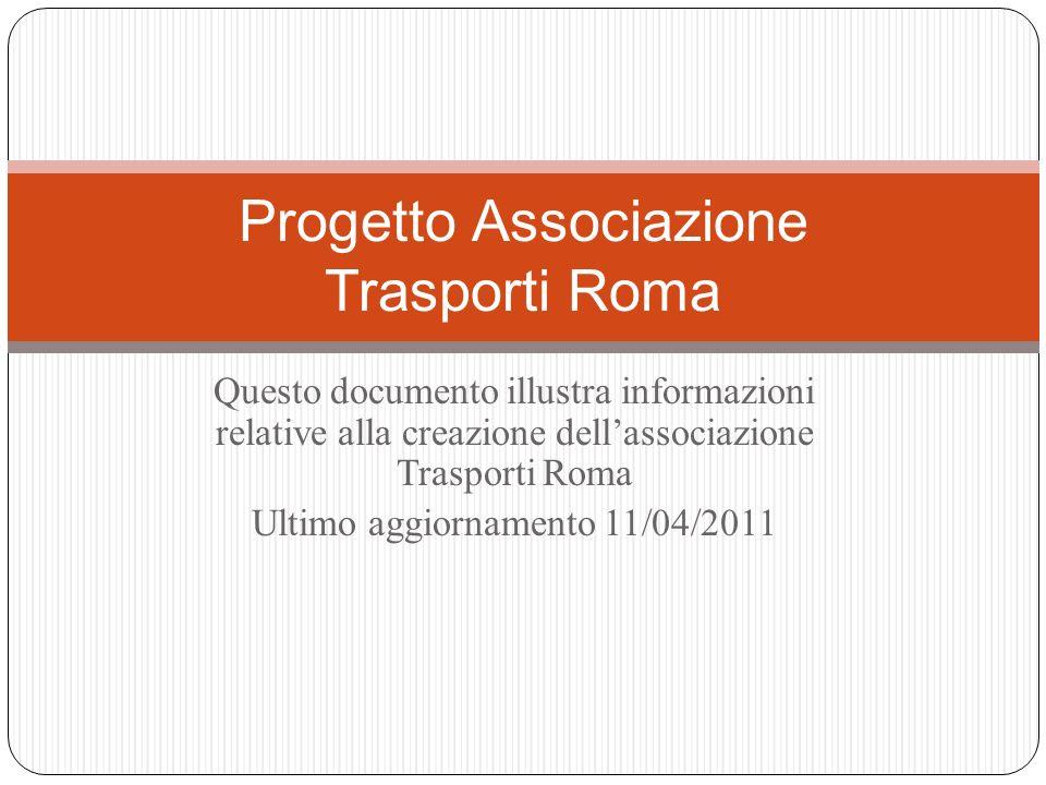 Questo documento illustra informazioni relative alla creazione dellassociazione Trasporti Roma Ultimo aggiornamento 11/04/2011 Progetto Associazione Trasporti Roma