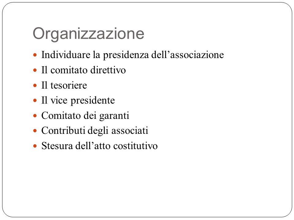 Organizzazione Individuare la presidenza dellassociazione Il comitato direttivo Il tesoriere Il vice presidente Comitato dei garanti Contributi degli associati Stesura dellatto costitutivo