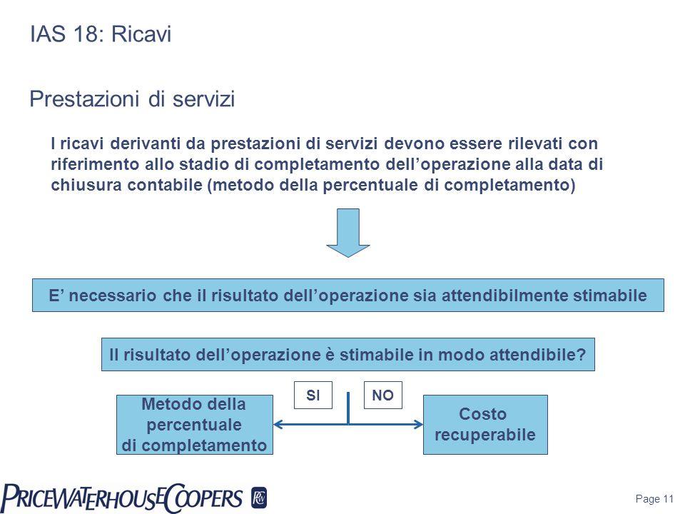 Page 11 IAS 18: Ricavi E necessario che il risultato delloperazione sia attendibilmente stimabile I ricavi derivanti da prestazioni di servizi devono
