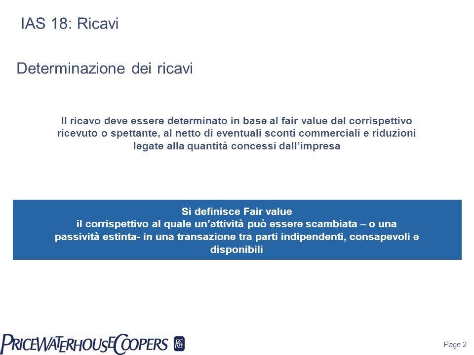 Page 2 IAS 18: Ricavi Determinazione dei ricavi Il ricavo deve essere determinato in base al fair value del corrispettivo ricevuto o spettante, al net
