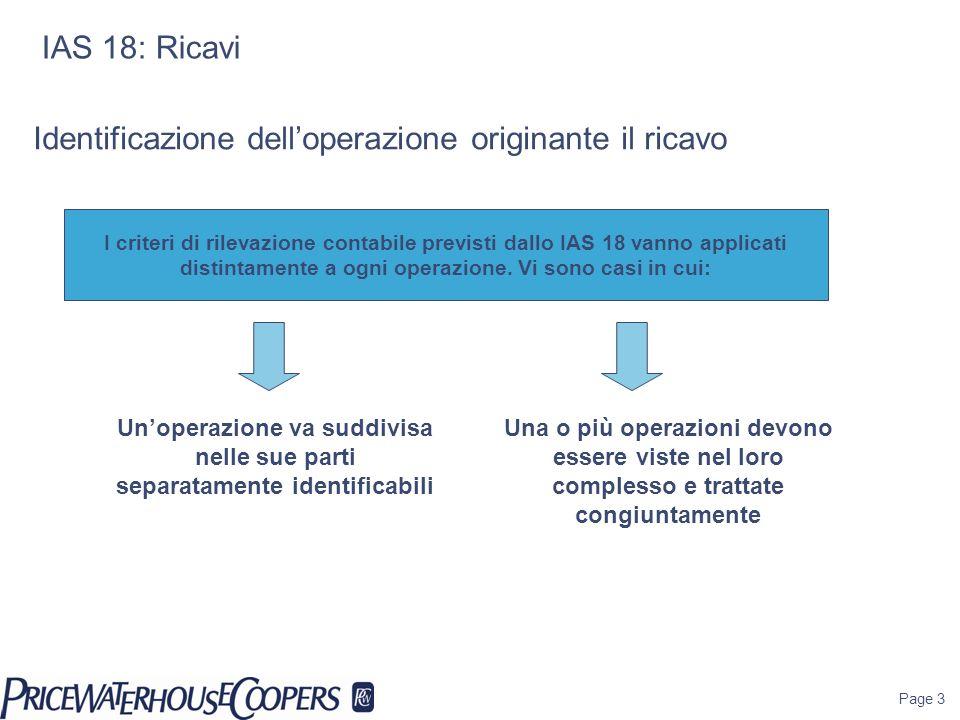 Page 3 IAS 18: Ricavi I criteri di rilevazione contabile previsti dallo IAS 18 vanno applicati distintamente a ogni operazione. Vi sono casi in cui: U